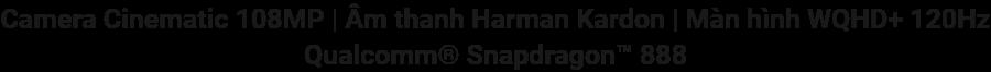 Camera Cinematic 108MP Âm thanh Harman Kardon Màn hình WQHD+ 120HzQualcomm® Snapdragon™ 888